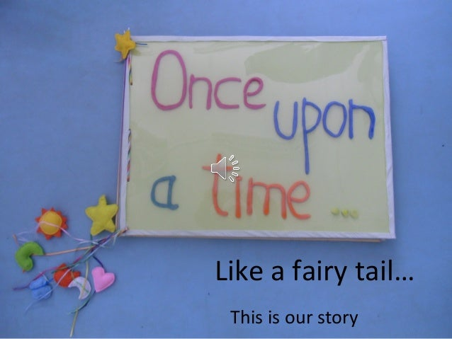 Like a fairy tail… This is our story