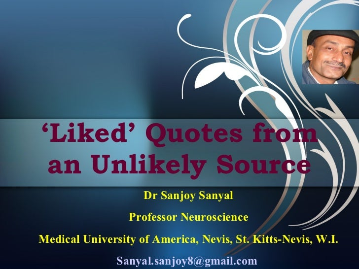 ' Liked' Quotes from an Unlikely Source Dr Sanjoy Sanyal Professor Neuroscience Medical University of America, Nevis, St. ...