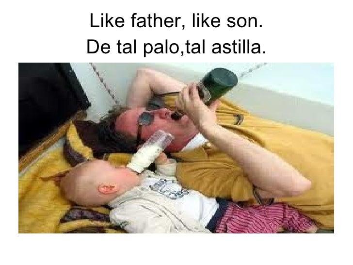 Like father, like son.De tal palo,tal astilla.
