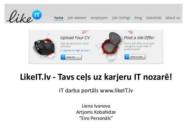 LikeIT.lv - Tavs ceļs uz karjeru IT nozarē!           IT darba portāls www.likeIT.lv                   Liena Ivanova      ...
