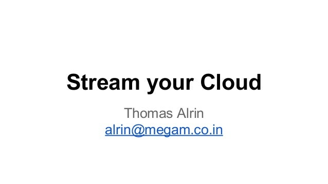 Stream your Cloud Thomas Alrin alrin@megam.co.in
