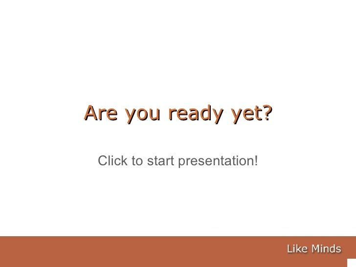 Are you ready yet? Click to start presentation!
