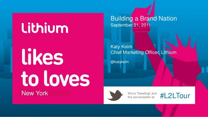Building a Brand Nation           September 21, 2011           Katy Keim           Chief Marketing Officer, Lithium       ...