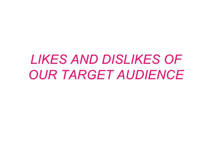 Likes and dislikes of our target audience