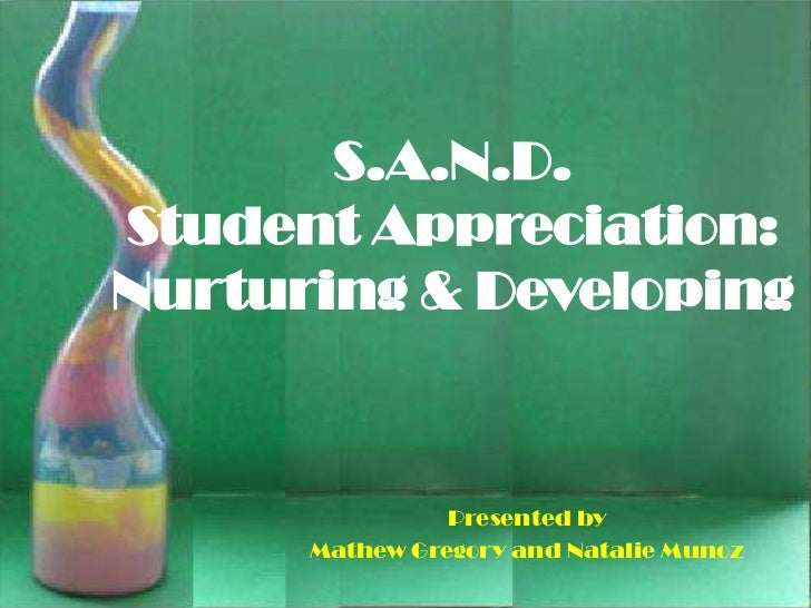 S.A.N.D.Student Appreciation:Nurturing & Developing                Presented by      Mathew Gregory and Natalie Munoz