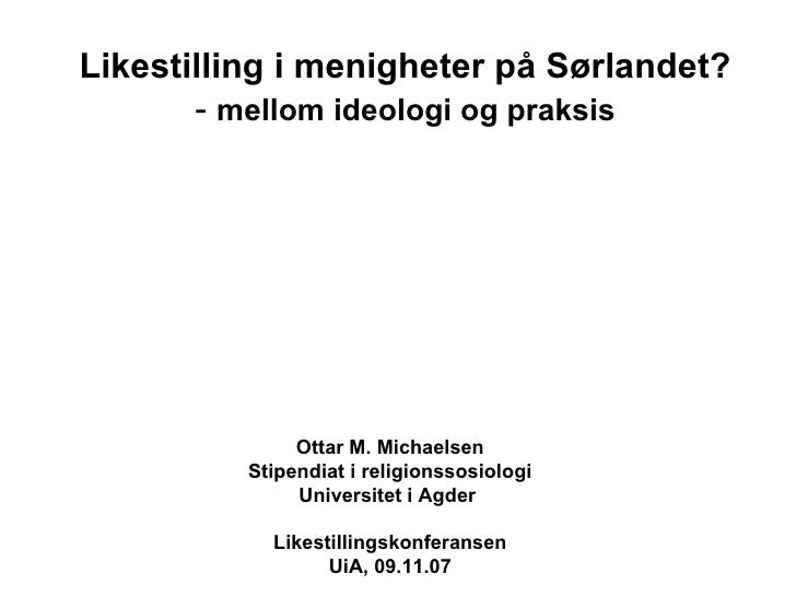 Likestilling i menigheter på Sørlandet? -  mellom ideologi og praksis Ottar M. Michaelsen Stipendiat i religionssosiologi ...