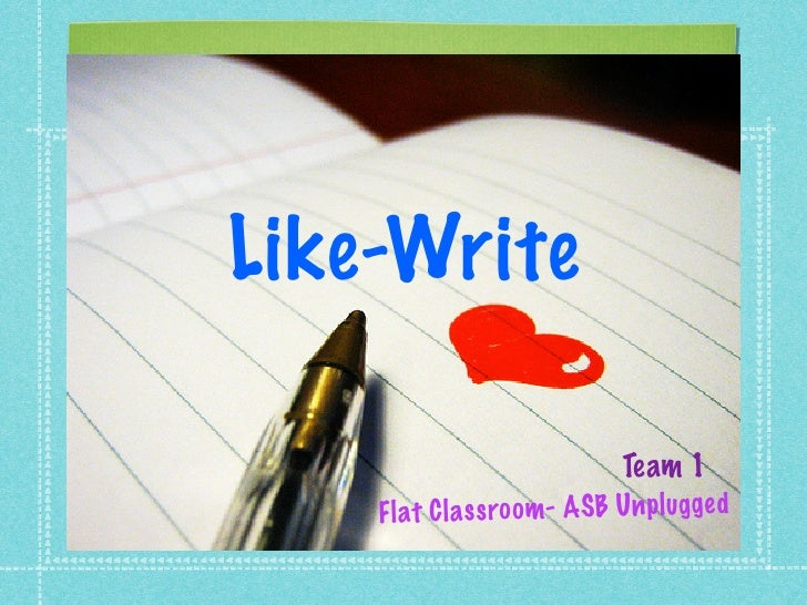 Like-Write                               Team 1     Fl at C la ss ro om- ASB Unpl ug ge d