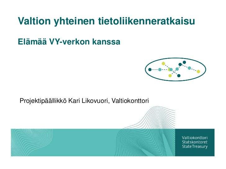 Valtion yhteinen tietoliikenneratkaisuElämää VY-verkon kanssaProjektipäällikkö Kari Likovuori, Valtiokonttori