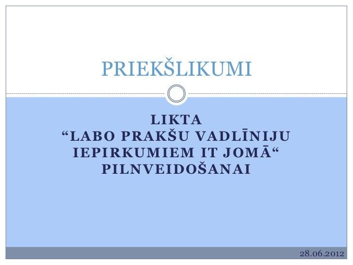 """PRIEKŠLIKUMI         LIKTA""""LABO PRAKŠU VADLĪNIJU IEPIRKUMIEM IT JOMĀ""""    PILNVEIDOŠANAI                         28.06.2012"""