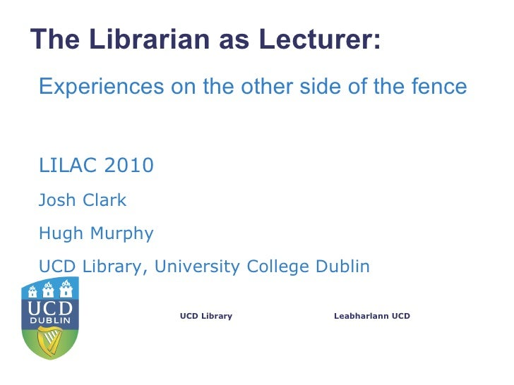 The Librarian as Lecturer:Experiences on the other side of the fenceLILAC 2010Josh ClarkHugh MurphyUCD Library, University...