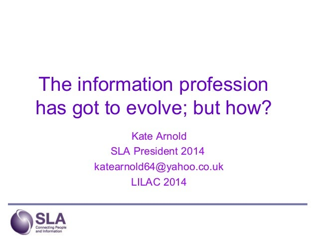 The information profession has got to evolve; but how? Kate Arnold SLA President 2014 katearnold64@yahoo.co.uk LILAC 2014