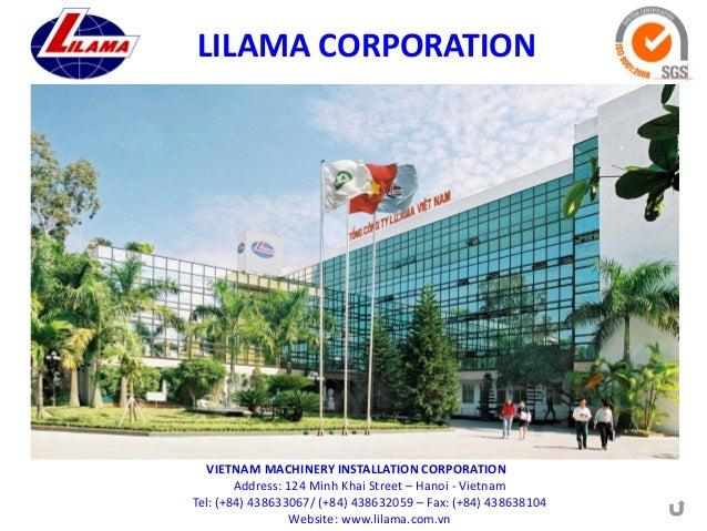 LILAMA CORPORATION  VIETNAM MACHINERY INSTALLATION CORPORATION Address: 124 Minh Khai Street – Hanoi - Vietnam Tel: (+84) ...