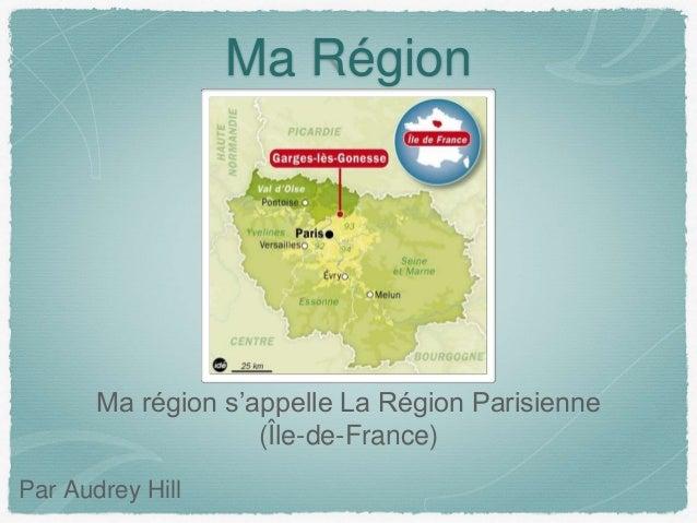 Ma Région Ma région s'appelle La Région Parisienne (Île-de-France) Par Audrey Hill
