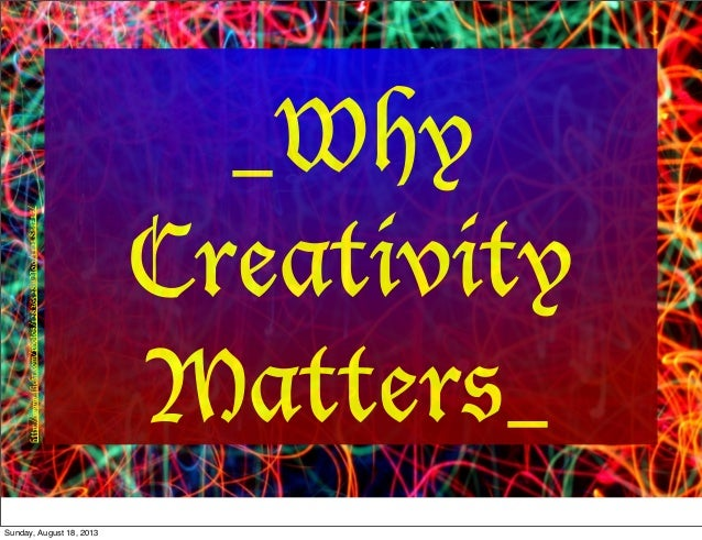 _Why Creativity Matters_ http://www.flickr.com/photos/12836528@N00/3121844717/ Sunday, August 18, 2013