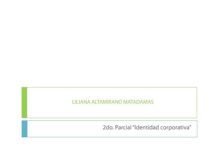 """LILIANA ALTAMIRANO MATADAMAS<br />2do. Parcial """"Identidad corporativa""""<br />"""