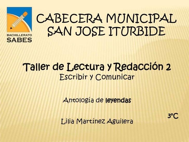 CABECERA MUNICIPAL   SAN JOSE ITURBIDETaller de Lectura y Redacción 2       Escribir y Comunicar        Antología de leyen...