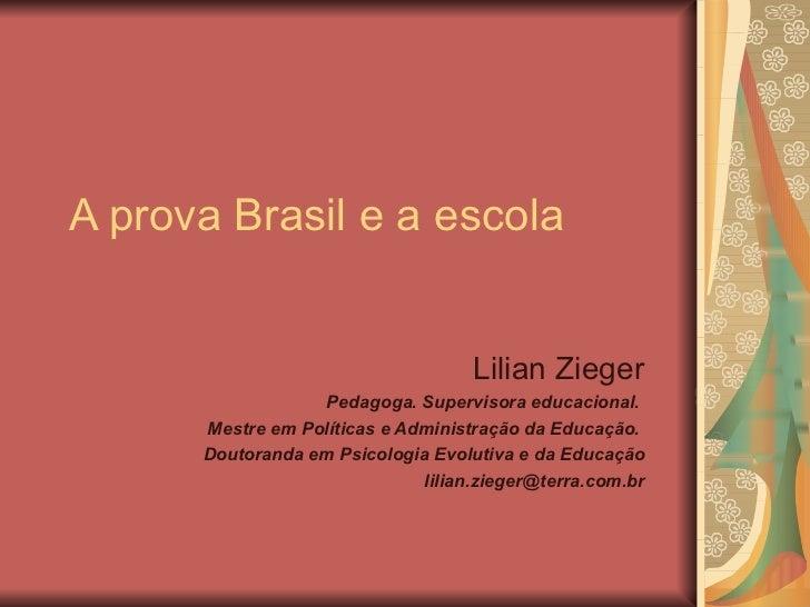 A prova Brasil e a escola Lilian Zieger Pedagoga. Supervisora educacional.  Mestre em Políticas e Administração da Educaçã...