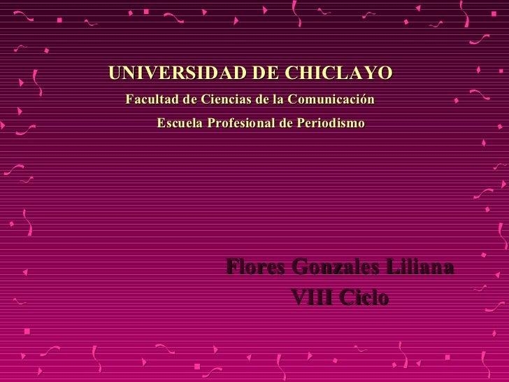 UNIVERSIDAD DE CHICLAYO Facultad de Ciencias de la Comunicación   Escuela Profesional de Periodismo <ul><li>Flores Gonzale...