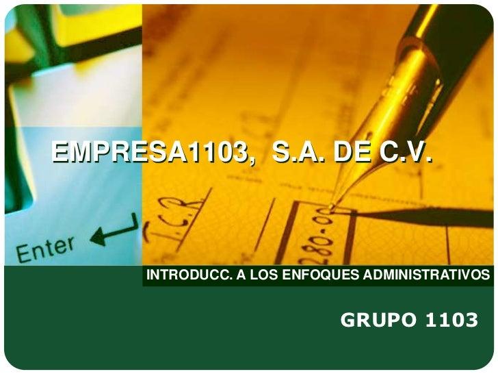 EMPRESA1103, S.A. DE C.V.      INTRODUCC. A LOS ENFOQUES ADMINISTRATIVOS                             GRUPO 1103