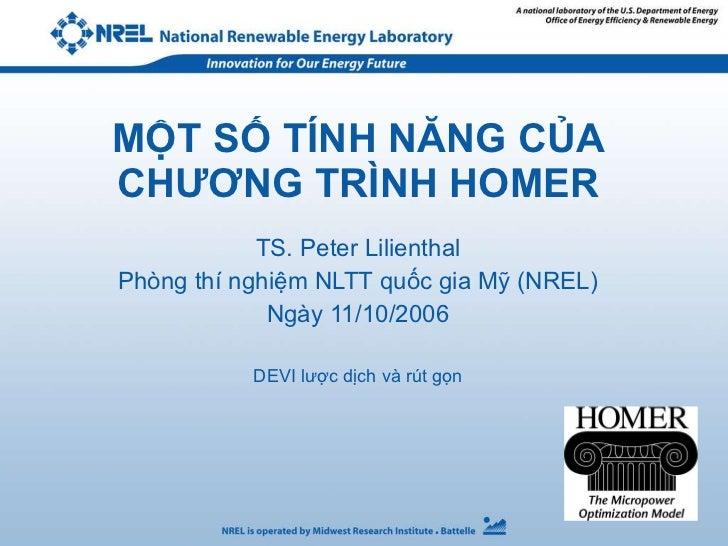 MỘT SỐ TÍNH NĂNG CỦA CHƯƠNG TRÌNH HOMER TS. Peter Lilienthal Phòng thí nghiệm NLTT quốc gia Mỹ (NREL) Ngày 11/10/2006 DEVI...