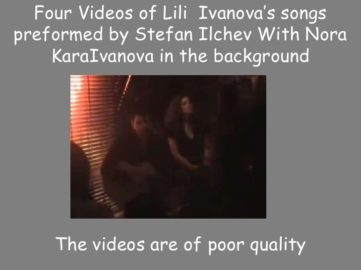 Four Videos of LiliIvanova's songs preformed by Stefan Ilchev With Nora KaraIvanova in the background The videos are of po...