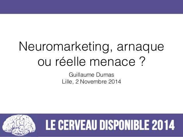 Neuromarketing, arnaque  ou réelle menace ?  Guillaume Dumas  Lille, 2 Novembre 2014
