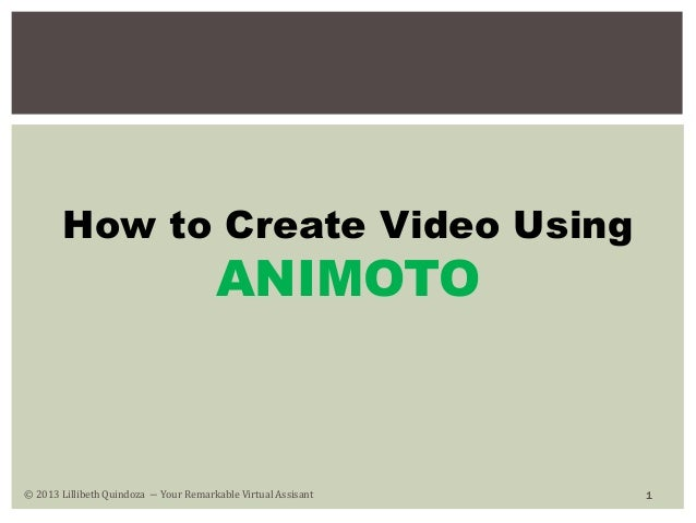 How to Create Video Using  ANIMOTO  © 2013 Lillibeth Quindoza − Your Remarkable Virtual Assisant  1