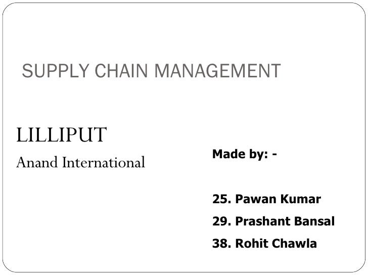 SUPPLY CHAIN MANAGEMENT <ul><li>LILLIPUT </li></ul><ul><li>Anand International </li></ul>Made by: - 25. Pawan Kumar 29. Pr...