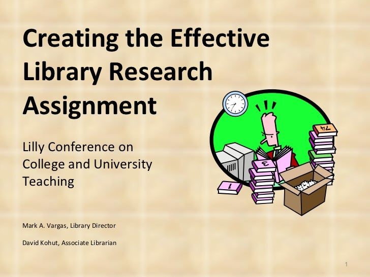 Creating the Effective Library Research Assignment Mark A. Vargas, Library Director David Kohut, Associate Librarian Lilly...