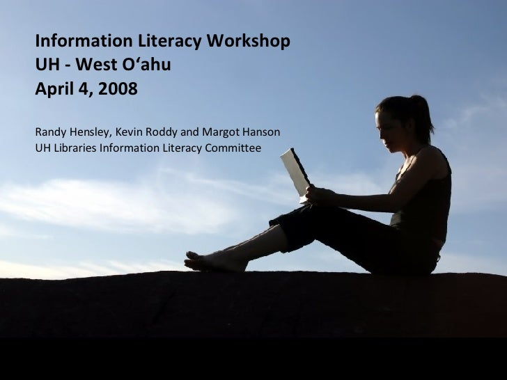 Information Literacy Workshop UH - West O'ahu April 4, 2008 Randy Hensley, Kevin Roddy and Margot Hanson UH Libraries Info...