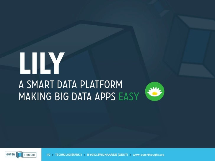 LilyA SMART DATA PLATFORMMAKING BIG DATA APPS EASY     IIC » TECHNOLOGIEPARK 3 » B-9052 ZWIJNAARDE (GENT) » www.outerthoug...