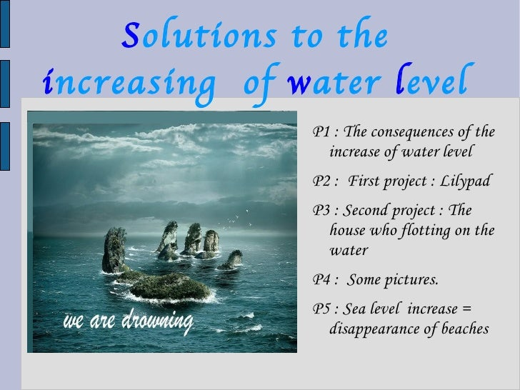 S olutions to the   i ncreasing  of   w ater   l evel <ul><li>P1 :  The consequences of the increase of water level </li><...