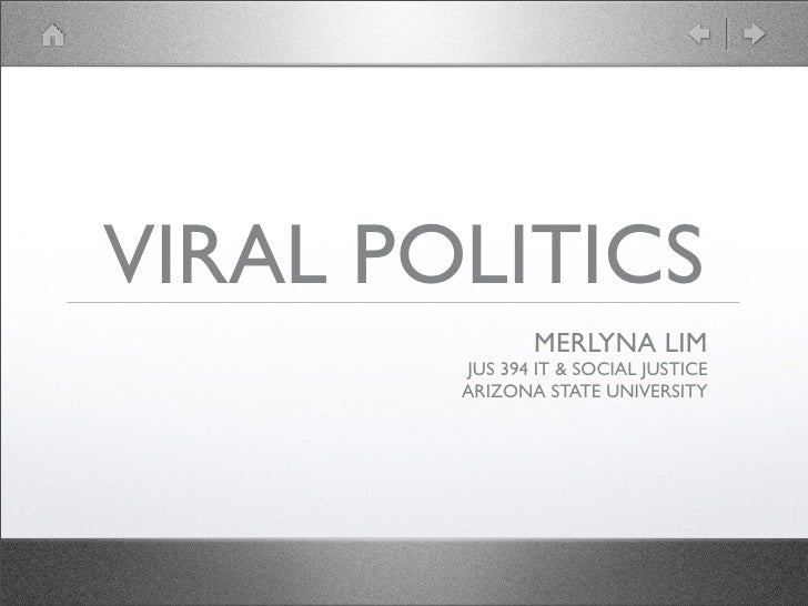 VIRAL POLITICS                MERLYNA LIM         JUS 394 IT & SOCIAL JUSTICE         ARIZONA STATE UNIVERSITY