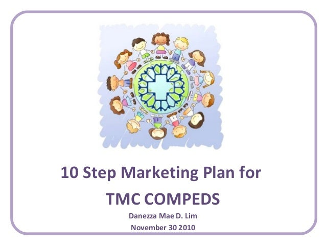 10 Step Marketing Plan for TMC COMPEDS Danezza Mae D. Lim November 30 2010