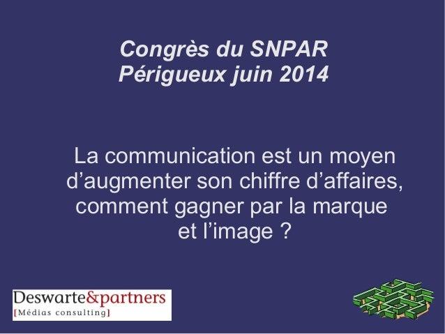 Congrès du SNPAR Périgueux juin 2014 La communication est un moyen d'augmenter son chiffre d'affaires, comment gagner par ...