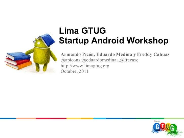 Lima GTUGStartup Android WorkshopArmando Picón, Eduardo Medina y Freddy Cahuaz@apiconz,@eduardomedinaa,@frecazehttp://www....