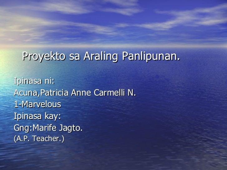 <ul><li>Proyekto sa Araling Panlipunan. </li></ul><ul><li>Ipinasa ni: </li></ul><ul><li>Acuna,Patricia Anne Carmelli N. </...
