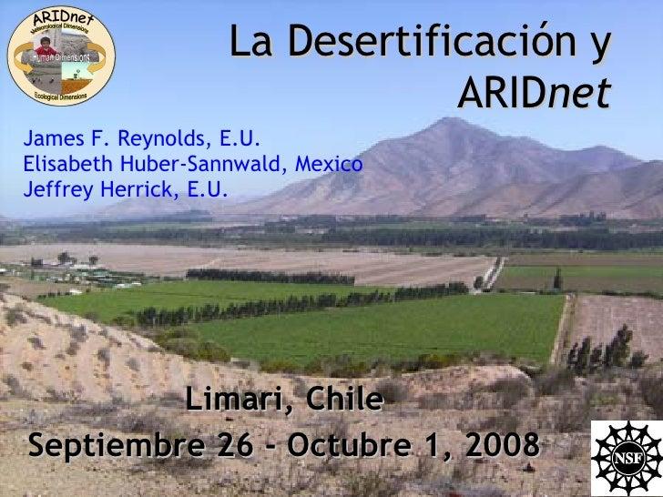 La Desertificación y ARID net Limari, Chile Septiembre 26 - Octubre 1, 2008 James F. Reynolds, E.U. Elisabeth Huber-Sannwa...