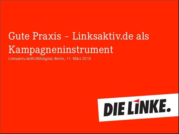 Gute Praxis – Linksaktiv.de als Kampagneninstrument Linksaktiv.de@LIMAdigital, Berlin, 11. März 2010