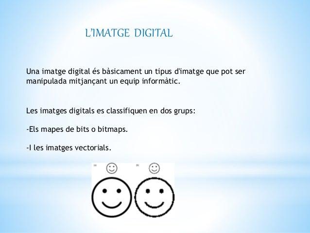 L'IMATGE DIGITAL  Una imatge digital és bàsicament un tipus d'imatge que pot ser  manipulada mitjançant un equip informàti...