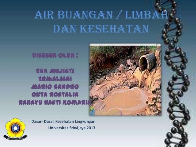 Air Buangan / limbah dan kesehatan Disusun Oleh :  Eka Mujiati Ermaliani Mario Sandro Okta Rostalia Rahayu Hasti Komaria D...