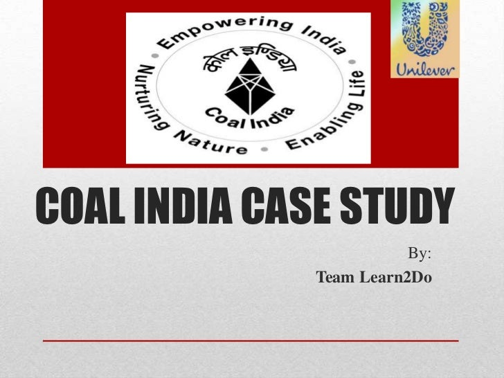 COAL INDIA CASE STUDY                         By:              Team Learn2Do