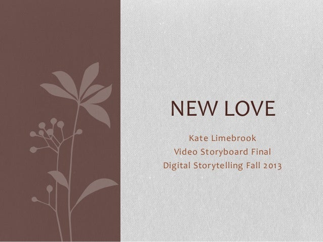 NEW LOVE Kate Limebrook Video Storyboard Final Digital Storytelling Fall 2013