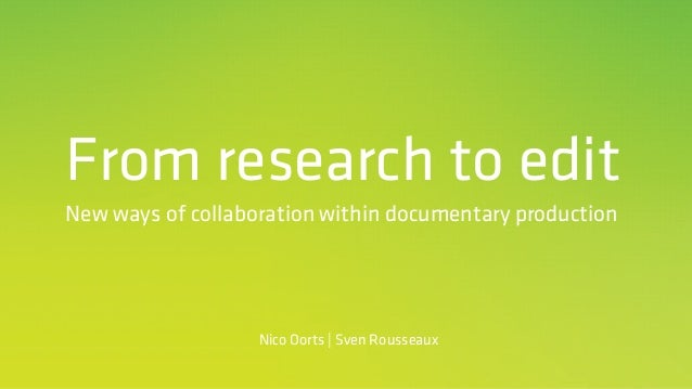 From research to edit New ways of collaboration within documentary production Nico Oorts | Sven Rousseaux