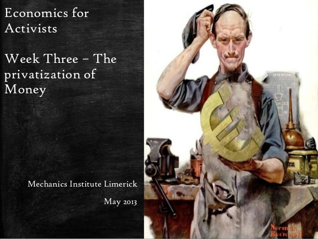 Economics forActivistsWeek Three – Theprivatization ofMoneyMechanics Institute LimerickMay 2013