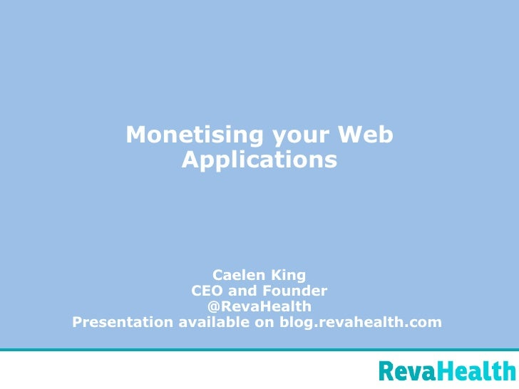 Monetising your Web Applications Caelen King CEO and Founder @RevaHealth Presentation available on blog.revahealth.com