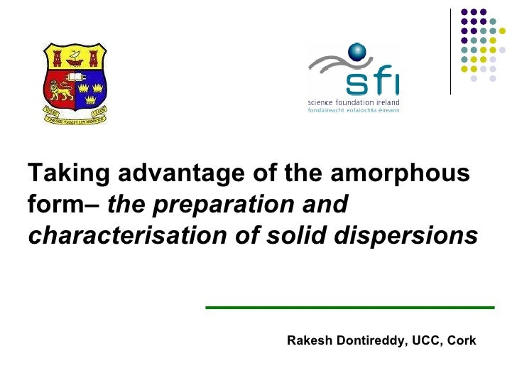 Taking advantage of the amorphous form–  the preparation and characterisation of solid dispersions  Rakesh Dontireddy, UCC...