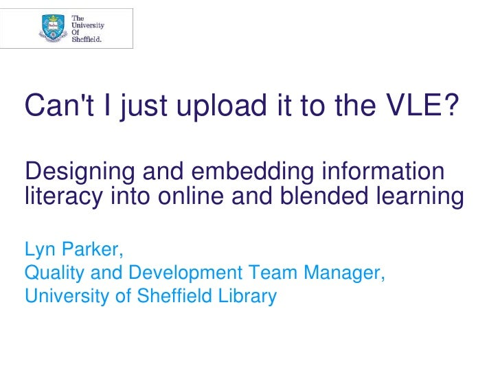 Can't I just upload it to the VLE? Designing and embedding information literacy into online and blended learning <br ...