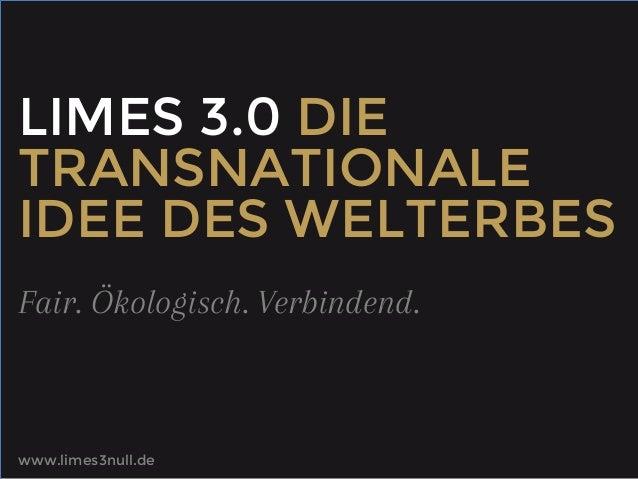 LIMES 3.0 DIE TRANSNATIONALE IDEE DES WELTERBES Fair. Ökologisch. Verbindend.  www.limes3null.de