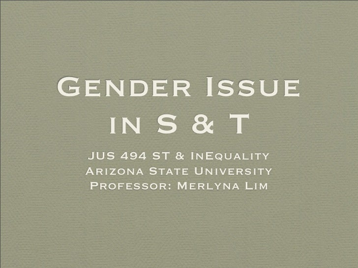 Gender Issue   in S & T  JUS 494 ST & InEquality  Arizona State University  Professor: Merlyna Lim
